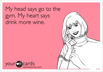 My head says go to gym and my heart says drink more wine